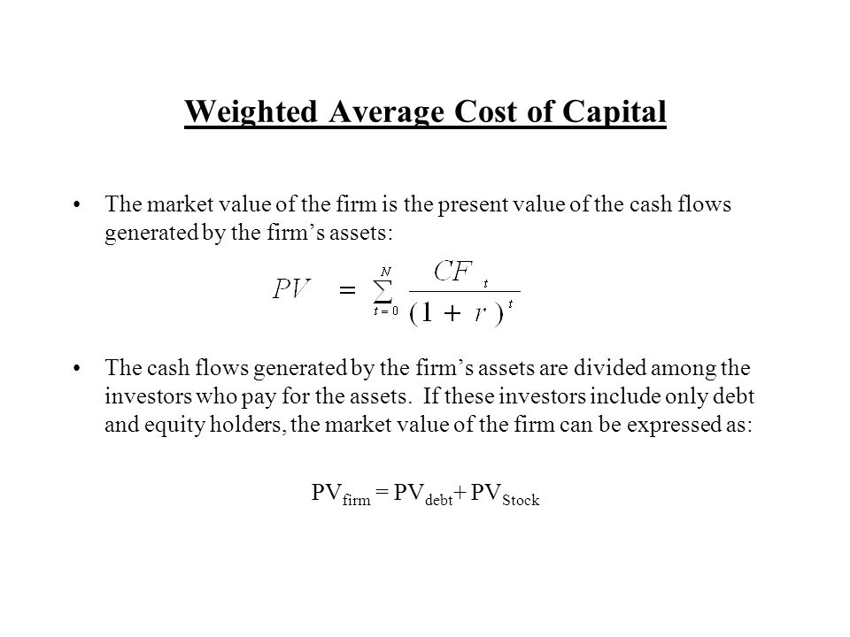 Weighted Average Cost of Capital The market value of the firm is the present value of the cash flows generated by the firms assets: The cash flows generated by the firms assets are divided among the investors who pay for the assets.
