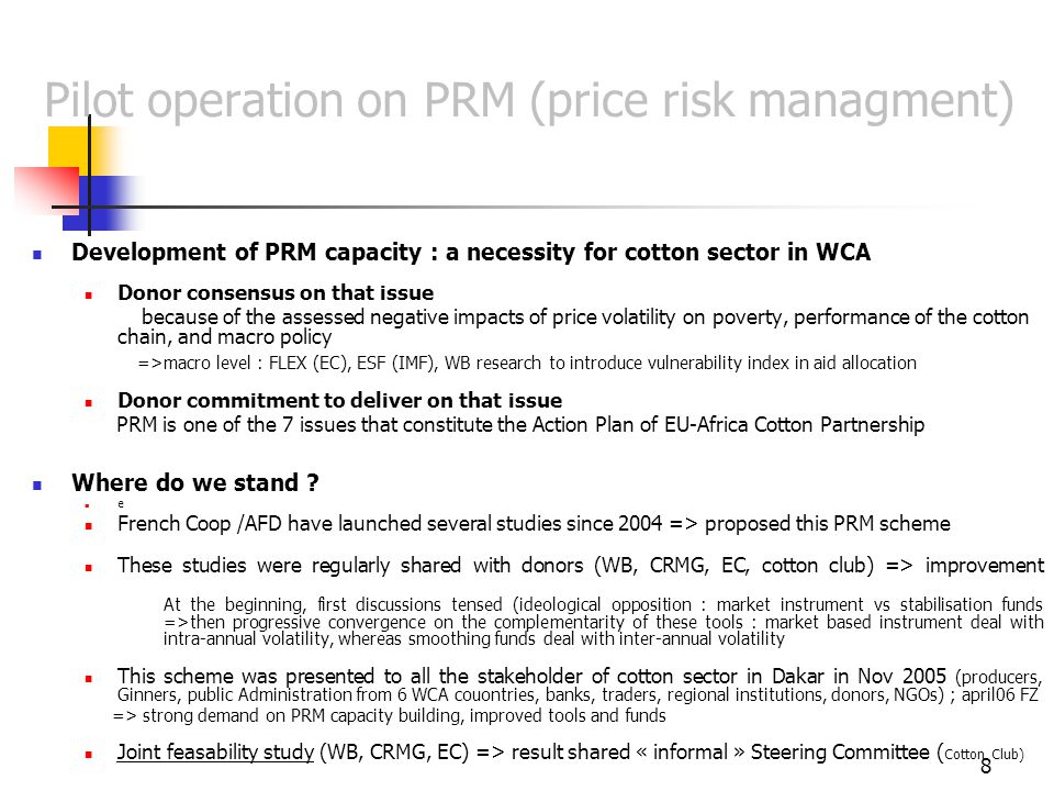 8 Pilot operation on PRM (price risk managment) Development of PRM capacity : a necessity for cotton sector in WCA Donor consensus on that issue because of the assessed negative impacts of price volatility on poverty, performance of the cotton chain, and macro policy =>macro level : FLEX (EC), ESF (IMF), WB research to introduce vulnerability index in aid allocation Donor commitment to deliver on that issue PRM is one of the 7 issues that constitute the Action Plan of EU-Africa Cotton Partnership Where do we stand .