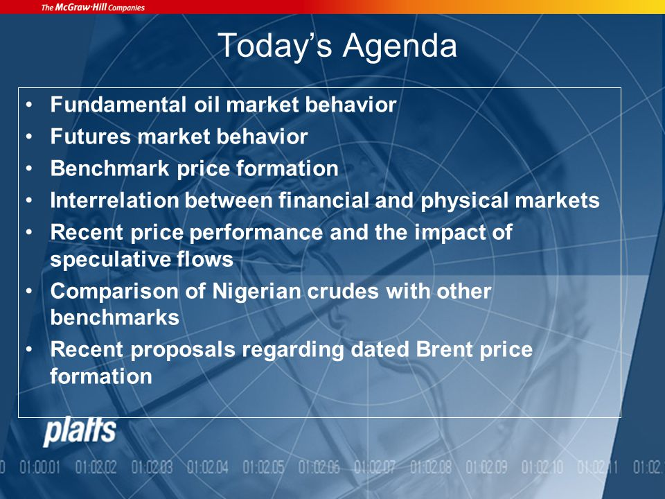 Todays Agenda Fundamental oil market behavior Futures market behavior Benchmark price formation Interrelation between financial and physical markets Recent price performance and the impact of speculative flows Comparison of Nigerian crudes with other benchmarks Recent proposals regarding dated Brent price formation