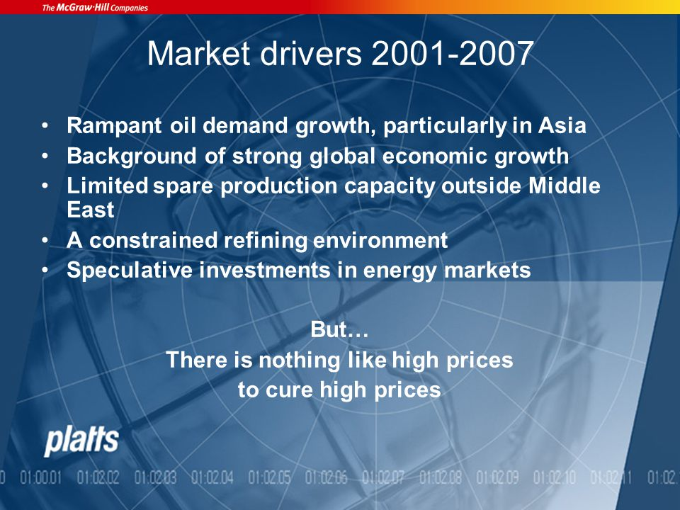 Market drivers 2001-2007 Rampant oil demand growth, particularly in Asia Background of strong global economic growth Limited spare production capacity outside Middle East A constrained refining environment Speculative investments in energy markets But… There is nothing like high prices to cure high prices