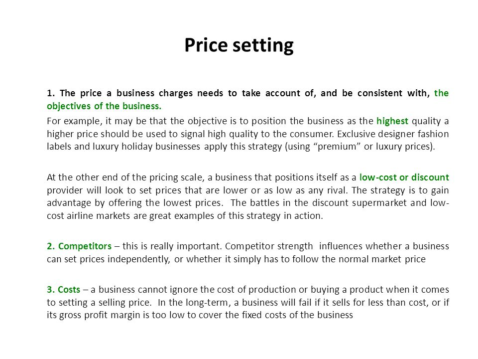 Price setting 4.State of the market for the product – if there is a high demand for the product, but a shortage of supply, then the business can put prices up.