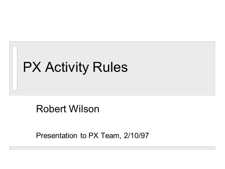 PX Activity Rules Robert Wilson Presentation to PX Team, 2/10/97