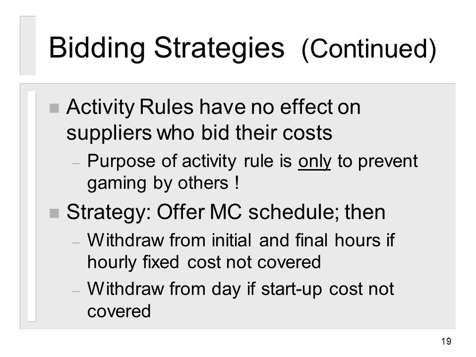 19 Bidding Strategies (Continued) n Activity Rules have no effect on suppliers who bid their costs – Purpose of activity rule is only to prevent gaming by others .