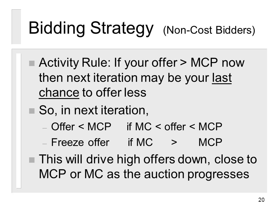 20 Bidding Strategy (Non-Cost Bidders) n Activity Rule: If your offer > MCP now then next iteration may be your last chance to offer less n So, in next iteration, – Offer < MCP if MC < offer < MCP – Freeze offer if MC > MCP n This will drive high offers down, close to MCP or MC as the auction progresses
