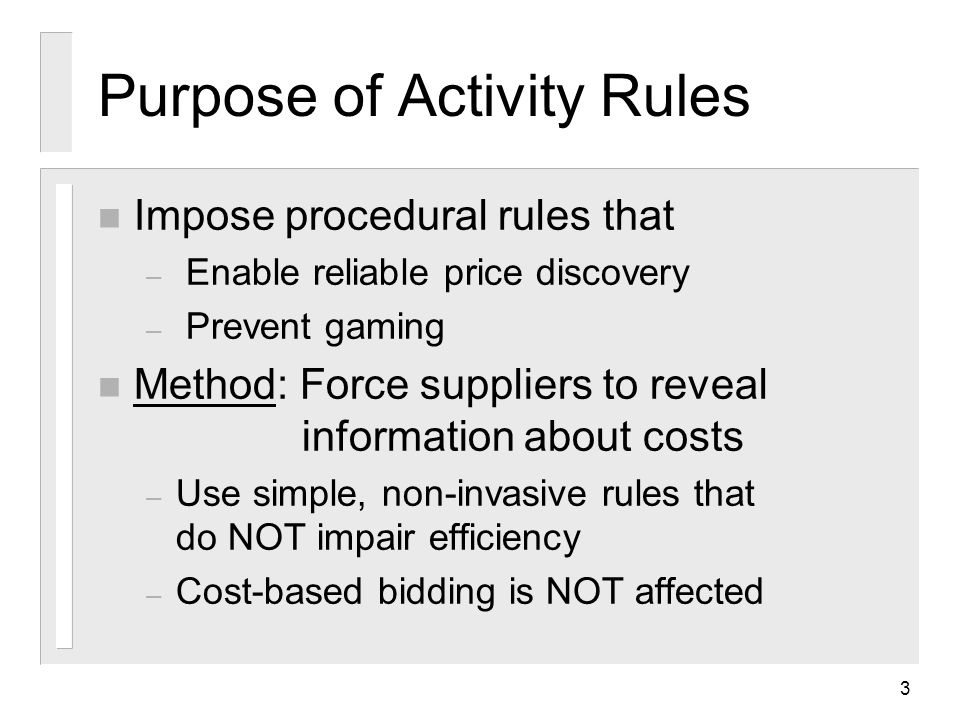3 Purpose of Activity Rules n Impose procedural rules that – Enable reliable price discovery – Prevent gaming n Method: Force suppliers to reveal information about costs – Use simple, non-invasive rules that do NOT impair efficiency – Cost-based bidding is NOT affected