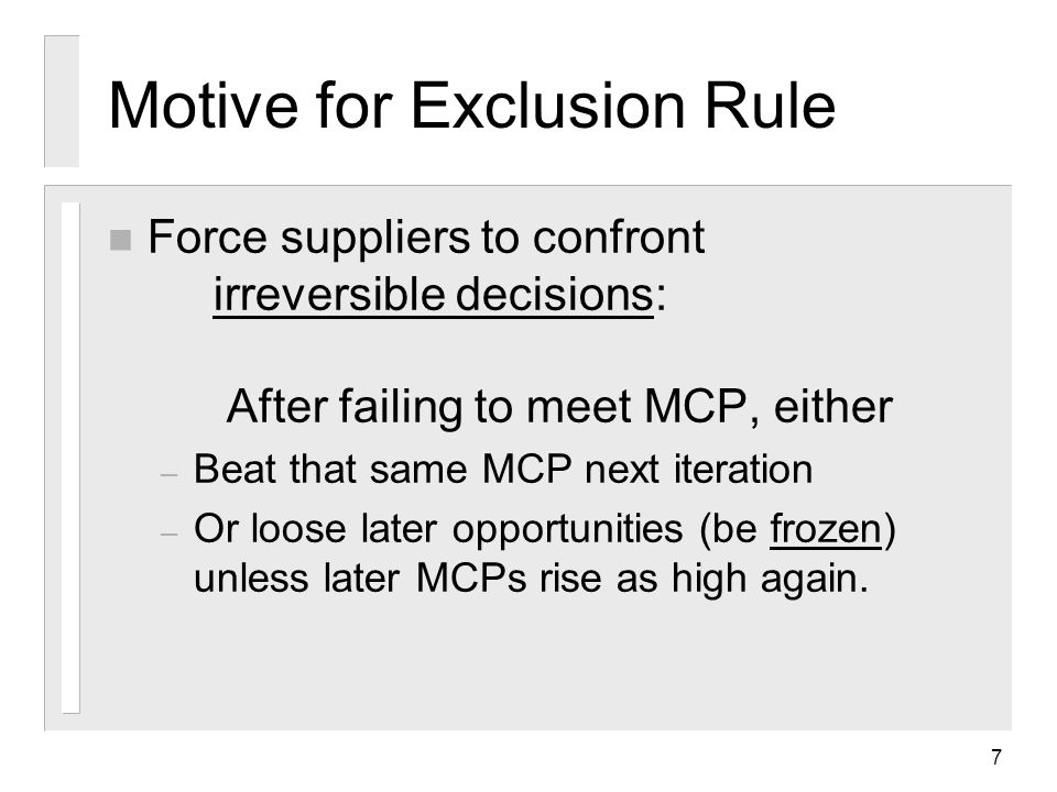 7 Motive for Exclusion Rule n Force suppliers to confront irreversible decisions: After failing to meet MCP, either – Beat that same MCP next iteration – Or loose later opportunities (be frozen) unless later MCPs rise as high again.
