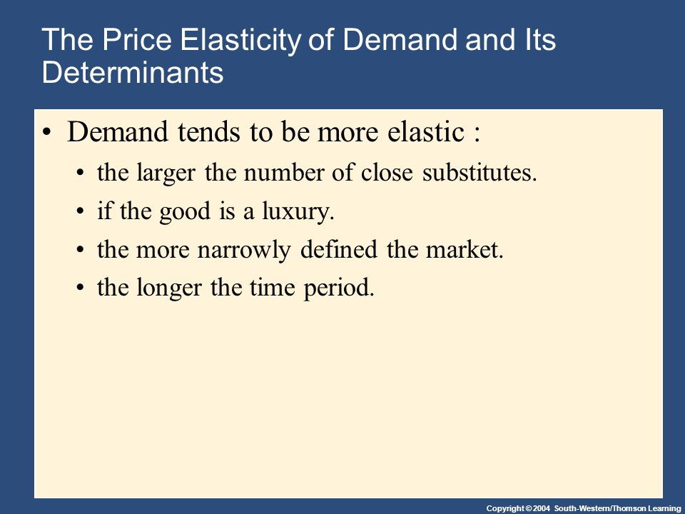 Copyright © 2004 South-Western/Thomson Learning The Price Elasticity of Demand and Its Determinants Demand tends to be more elastic : the larger the number of close substitutes.