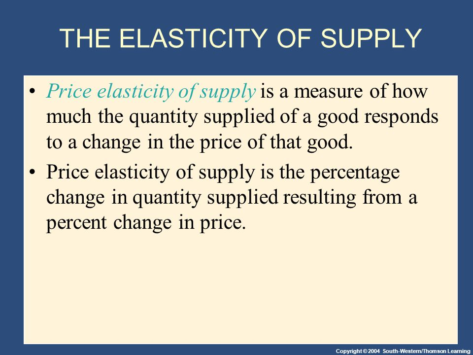 Copyright © 2004 South-Western/Thomson Learning THE ELASTICITY OF SUPPLY Price elasticity of supply is a measure of how much the quantity supplied of a good responds to a change in the price of that good.