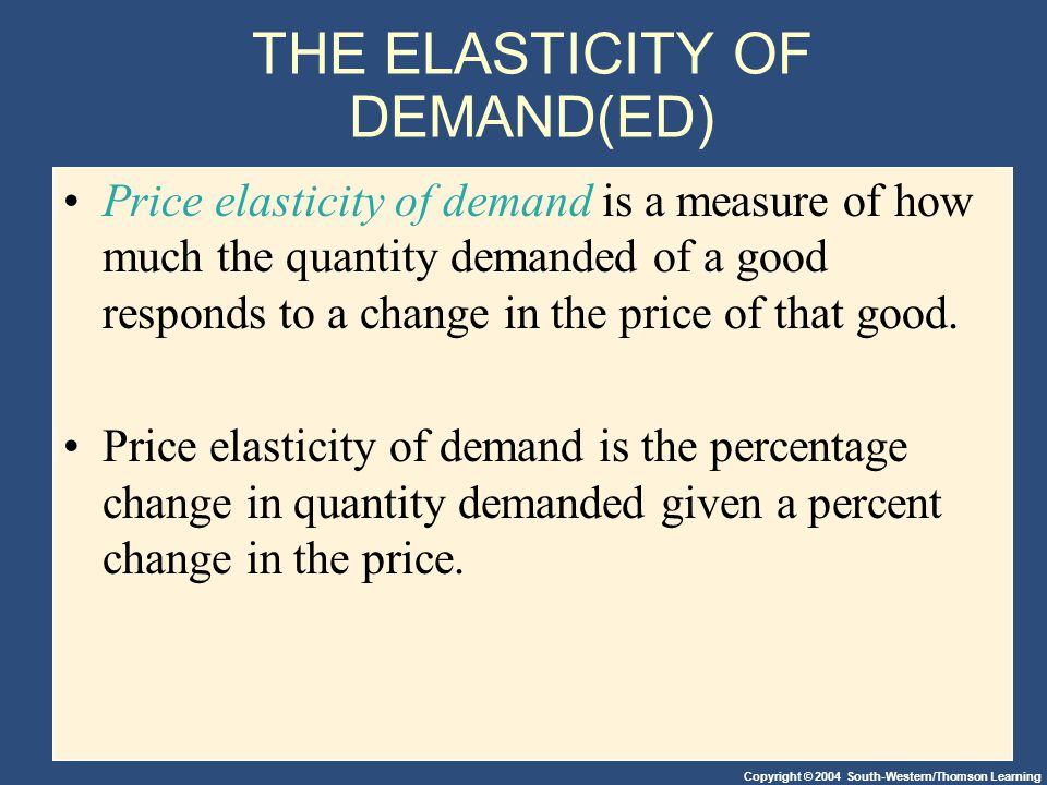 Copyright © 2004 South-Western/Thomson Learning THE ELASTICITY OF DEMAND(ED) Price elasticity of demand is a measure of how much the quantity demanded