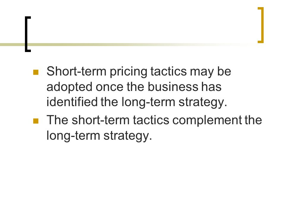 Make sure you can: Describe long term pricing strategies Describe and give examples of short- term pricing tactics Explain that short term tactics complement long term strategy