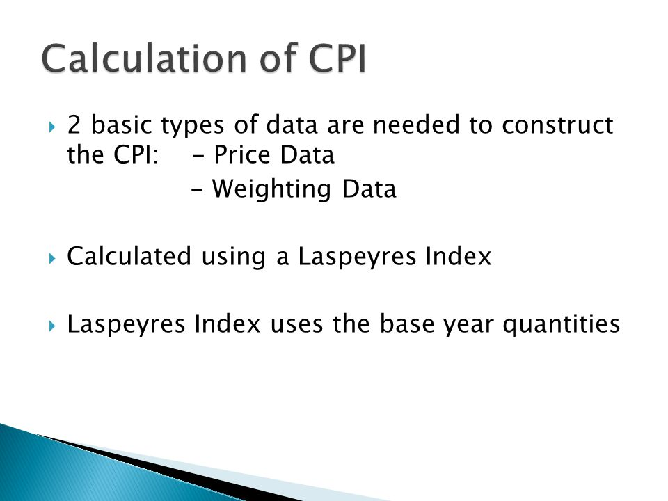 2 basic types of data are needed to construct the CPI: - Price Data - Weighting Data Calculated using a Laspeyres Index Laspeyres Index uses the base year quantities