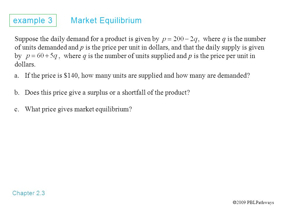 example 3 Market Equilibrium Chapter 2.3 Suppose the daily demand for a product is given by, where q is the number of units demanded and p is the price per unit in dollars, and that the daily supply is given by, where q is the number of units supplied and p is the price per unit in dollars.