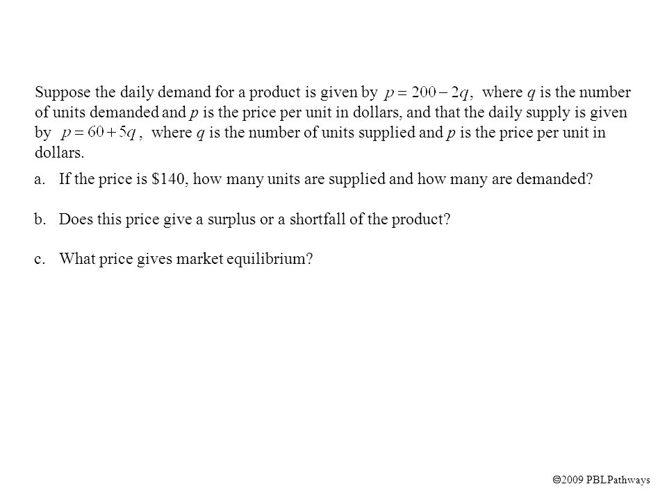 Suppose the daily demand for a product is given by, where q is the number of units demanded and p is the price per unit in dollars, and that the daily supply is given by, where q is the number of units supplied and p is the price per unit in dollars.