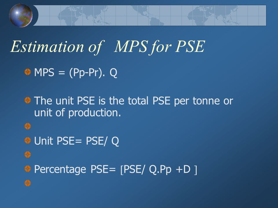 Methodology of PSE in the CAP PSE = Q (Pp –Pr.X) + D + I Where; Q = quantity produced Pp = producer price in domestic currency units. Pr = world price