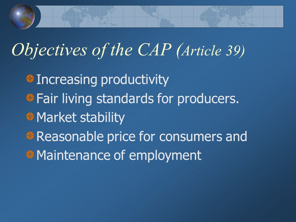 The CAP In 1968, 11 Years after the foundation of the EU CAP came into effect 1987 single European ACT removed Technical fiscal and Physical barreirs