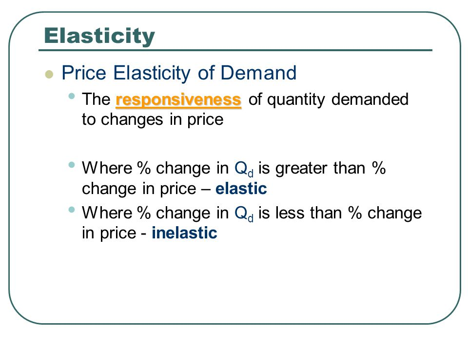 Elasticity The Formula: Ped = % Change in Quantity Demanded ___________________________ % Change in Price If answer is between 0 and -1: the relationship is inelastic If the answer is between -1 and infinity: the relationship is elastic Note: PED has – sign in front of it; because as price rises demand falls and vice-versa (inverse relationship between price and demand)
