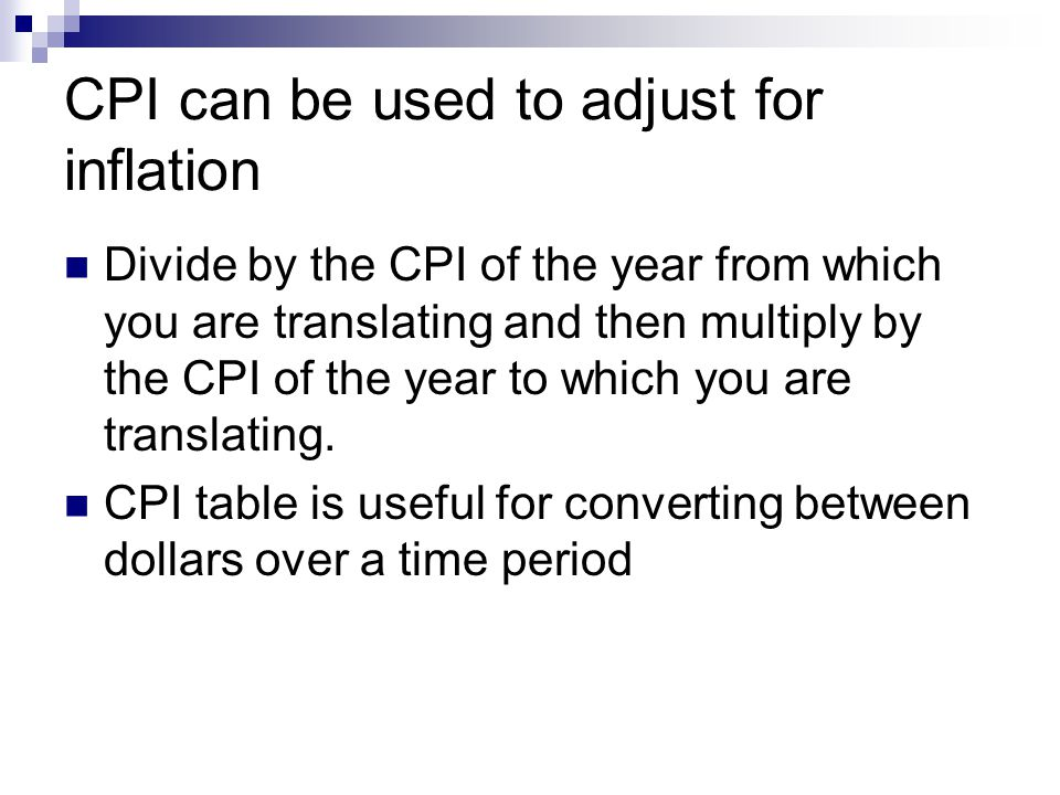 CPI can be used to adjust for inflation Divide by the CPI of the year from which you are translating and then multiply by the CPI of the year to which you are translating.