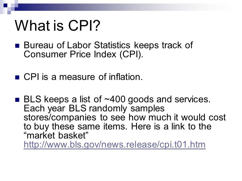 What is CPI? Bureau of Labor Statistics keeps track of Consumer Price Index (CPI). CPI is a measure of inflation. BLS keeps a list of ~400 goods and s