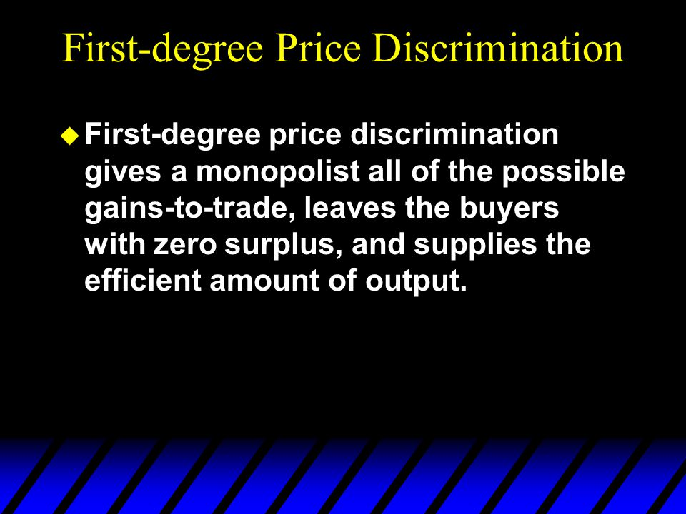 First-degree Price Discrimination u First-degree price discrimination gives a monopolist all of the possible gains-to-trade, leaves the buyers with zero surplus, and supplies the efficient amount of output.