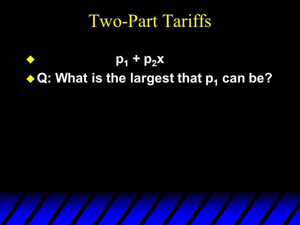 Two-Part Tariffs u p 1 + p 2 x u Q: What is the largest that p 1 can be