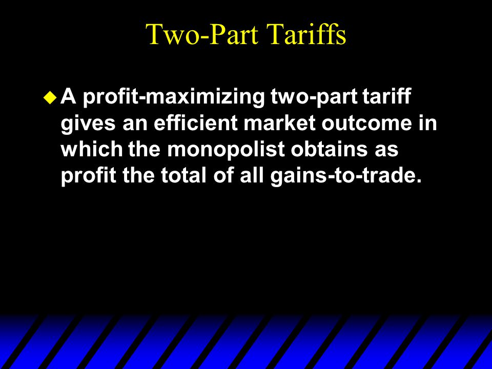 Two-Part Tariffs u A profit-maximizing two-part tariff gives an efficient market outcome in which the monopolist obtains as profit the total of all gains-to-trade.