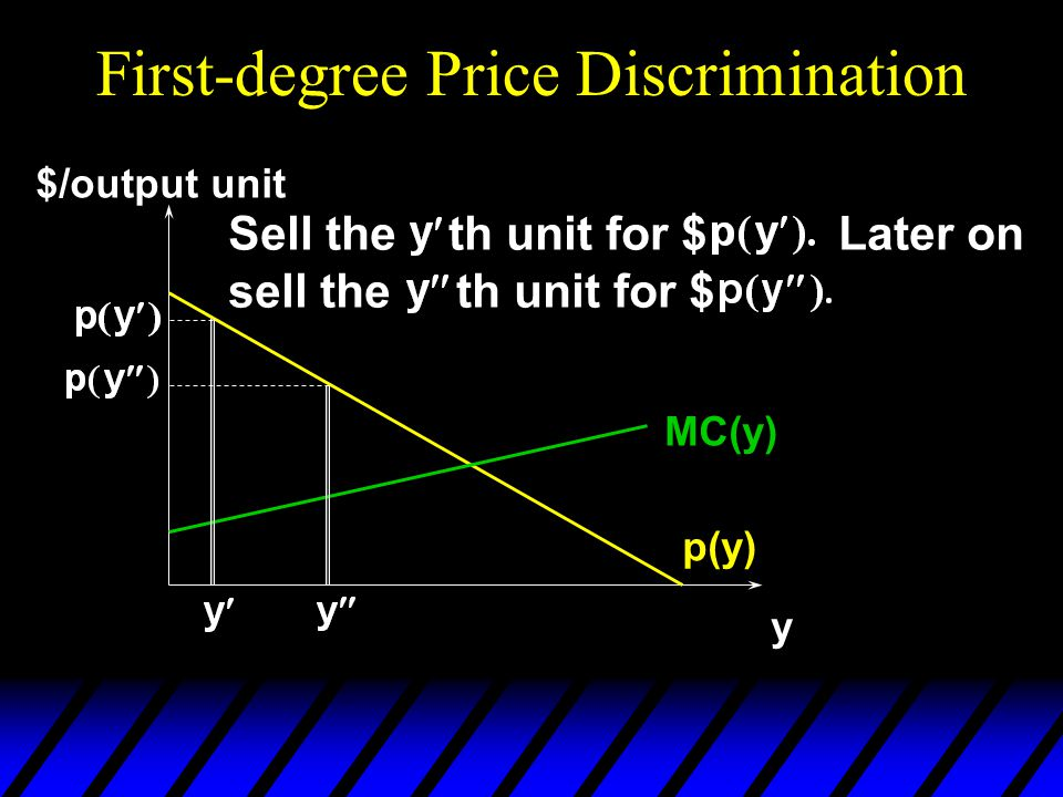First-degree Price Discrimination p(y) y $/output unit MC(y) Sell the th unit for $ Later on sell the th unit for $