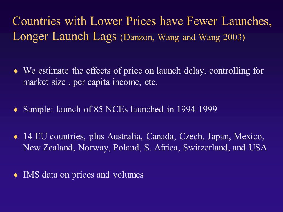 Countries with Lower Prices have Fewer Launches, Longer Launch Lags (Danzon, Wang and Wang 2003) We estimate the effects of price on launch delay, controlling for market size, per capita income, etc.