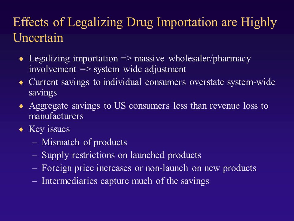 Effects of Legalizing Drug Importation are Highly Uncertain Legalizing importation => massive wholesaler/pharmacy involvement => system wide adjustment Current savings to individual consumers overstate system-wide savings Aggregate savings to US consumers less than revenue loss to manufacturers Key issues –Mismatch of products –Supply restrictions on launched products –Foreign price increases or non-launch on new products –Intermediaries capture much of the savings