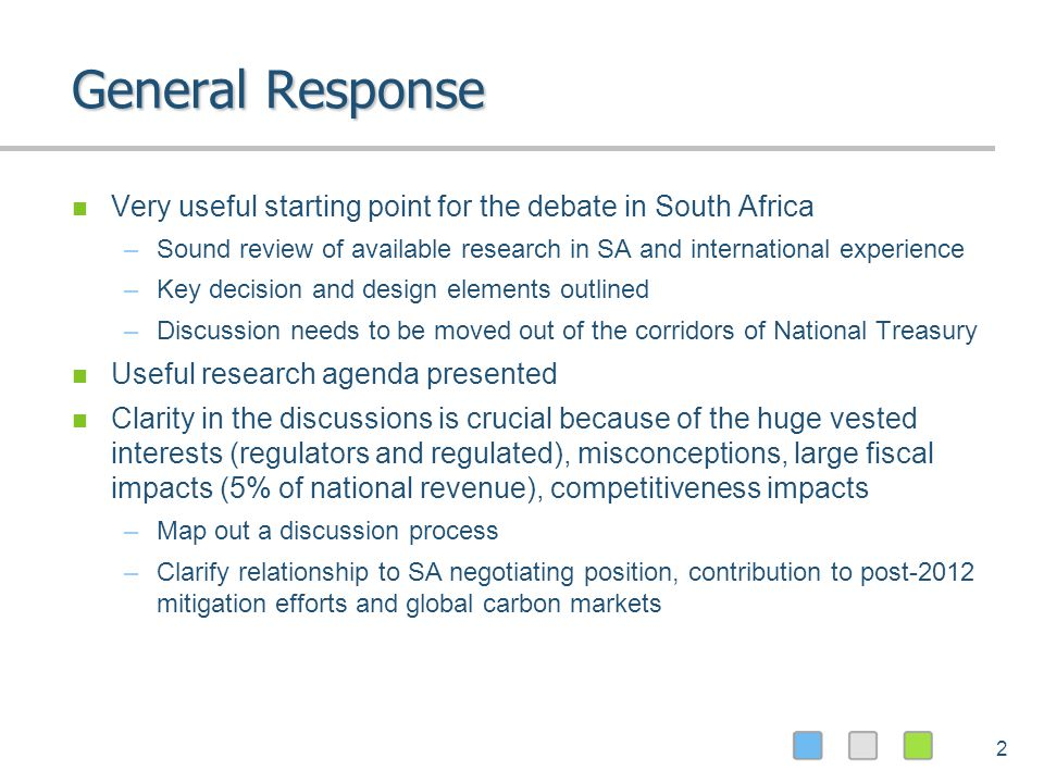 2 General Response Very useful starting point for the debate in South Africa –Sound review of available research in SA and international experience –Key decision and design elements outlined –Discussion needs to be moved out of the corridors of National Treasury Useful research agenda presented Clarity in the discussions is crucial because of the huge vested interests (regulators and regulated), misconceptions, large fiscal impacts (5% of national revenue), competitiveness impacts –Map out a discussion process –Clarify relationship to SA negotiating position, contribution to post-2012 mitigation efforts and global carbon markets