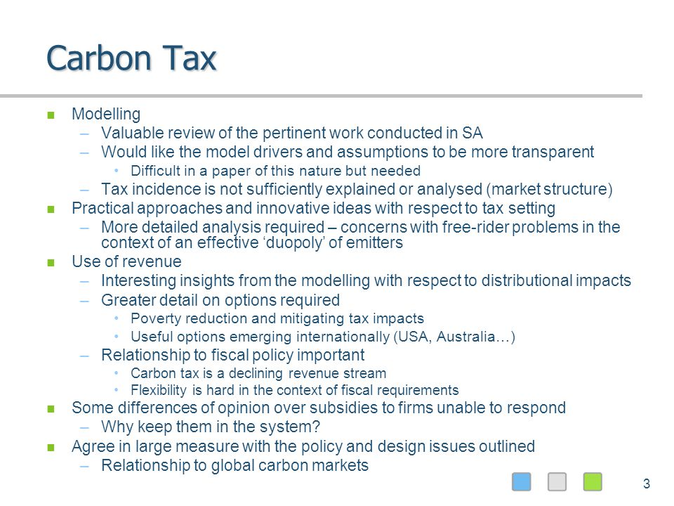 3 Carbon Tax Modelling –Valuable review of the pertinent work conducted in SA –Would like the model drivers and assumptions to be more transparent Difficult in a paper of this nature but needed –Tax incidence is not sufficiently explained or analysed (market structure) Practical approaches and innovative ideas with respect to tax setting –More detailed analysis required – concerns with free-rider problems in the context of an effective duopoly of emitters Use of revenue –Interesting insights from the modelling with respect to distributional impacts –Greater detail on options required Poverty reduction and mitigating tax impacts Useful options emerging internationally (USA, Australia…) –Relationship to fiscal policy important Carbon tax is a declining revenue stream Flexibility is hard in the context of fiscal requirements Some differences of opinion over subsidies to firms unable to respond –Why keep them in the system.