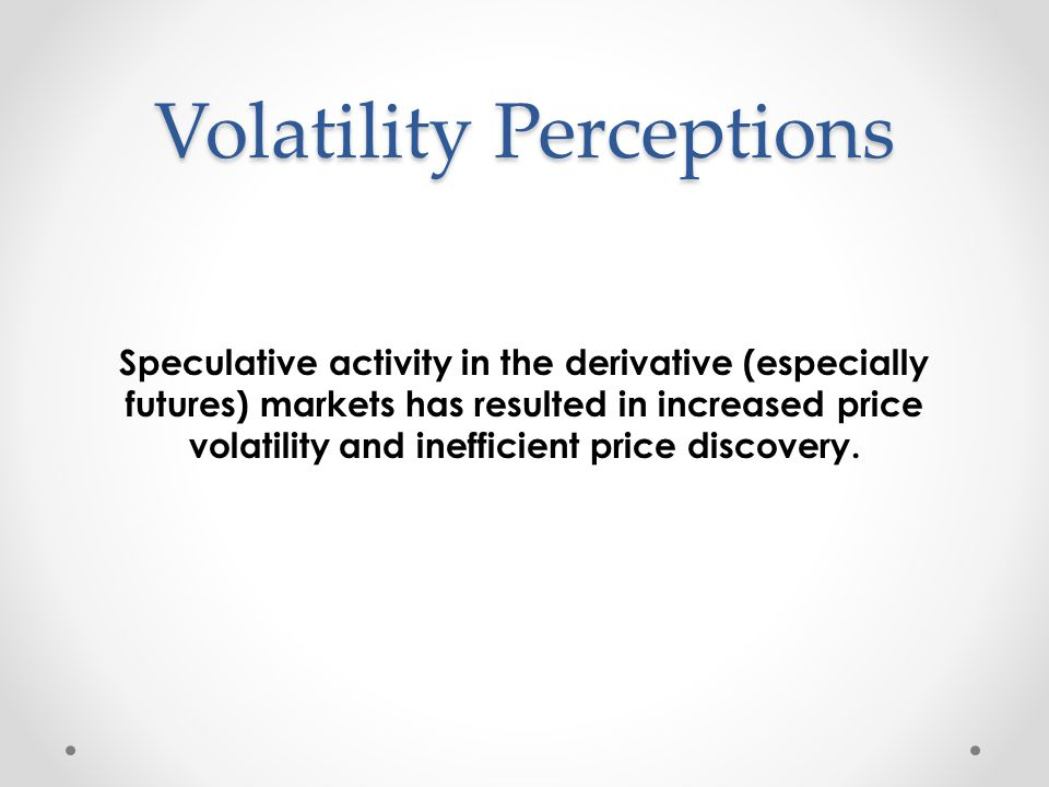 Volatility Perceptions Speculative activity in the derivative (especially futures) markets has resulted in increased price volatility and inefficient price discovery.