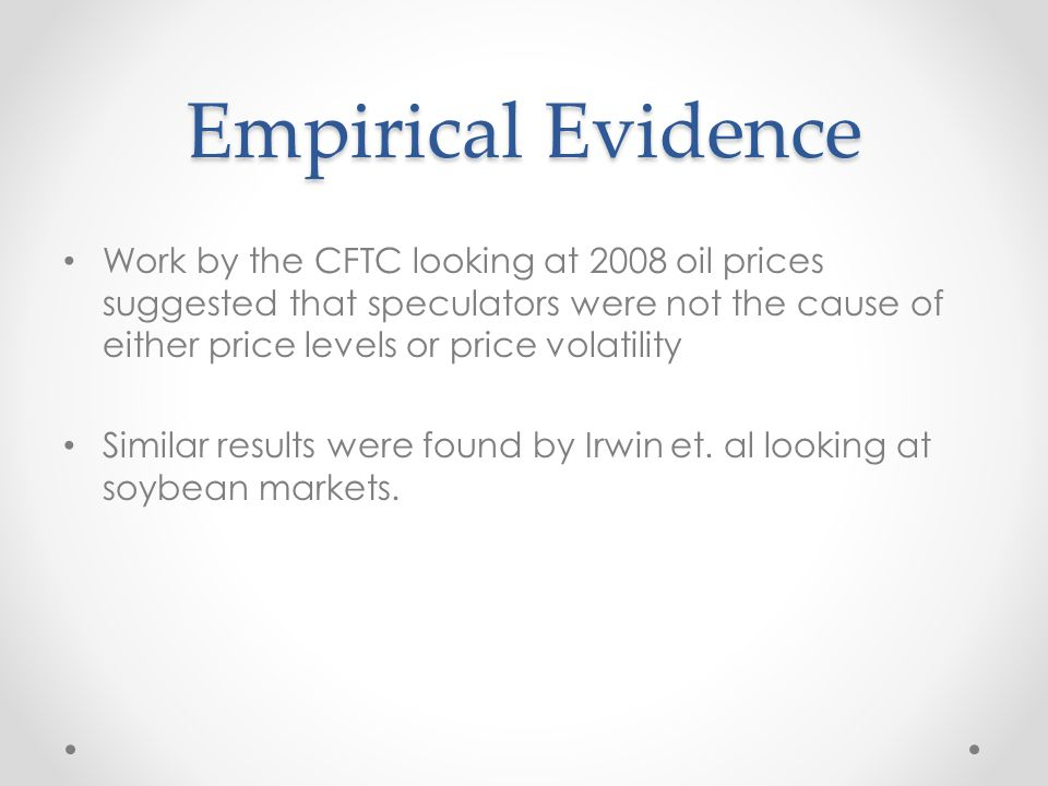 Empirical Evidence Work by the CFTC looking at 2008 oil prices suggested that speculators were not the cause of either price levels or price volatilit
