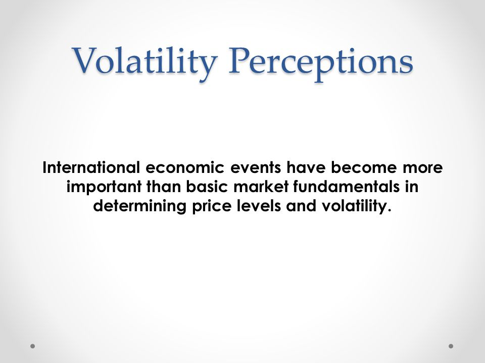 Volatility Perceptions International economic events have become more important than basic market fundamentals in determining price levels and volatil
