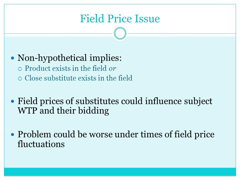 Field Price Issue Non-hypothetical implies: Product exists in the field or Close substitute exists in the field Field prices of substitutes could influence subject WTP and their bidding Problem could be worse under times of field price fluctuations