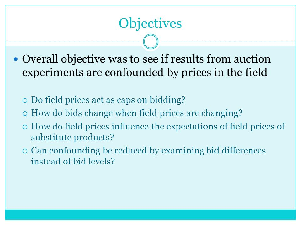 Objectives Overall objective was to see if results from auction experiments are confounded by prices in the field Do field prices act as caps on bidding.
