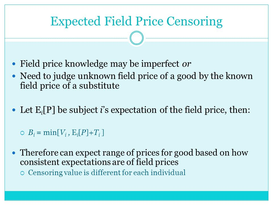 Expected Field Price Censoring Field price knowledge may be imperfect or Need to judge unknown field price of a good by the known field price of a substitute Let E i [P] be subject is expectation of the field price, then: B i = min[V i, E i [P]+T i ] Therefore can expect range of prices for good based on how consistent expectations are of field prices Censoring value is different for each individual