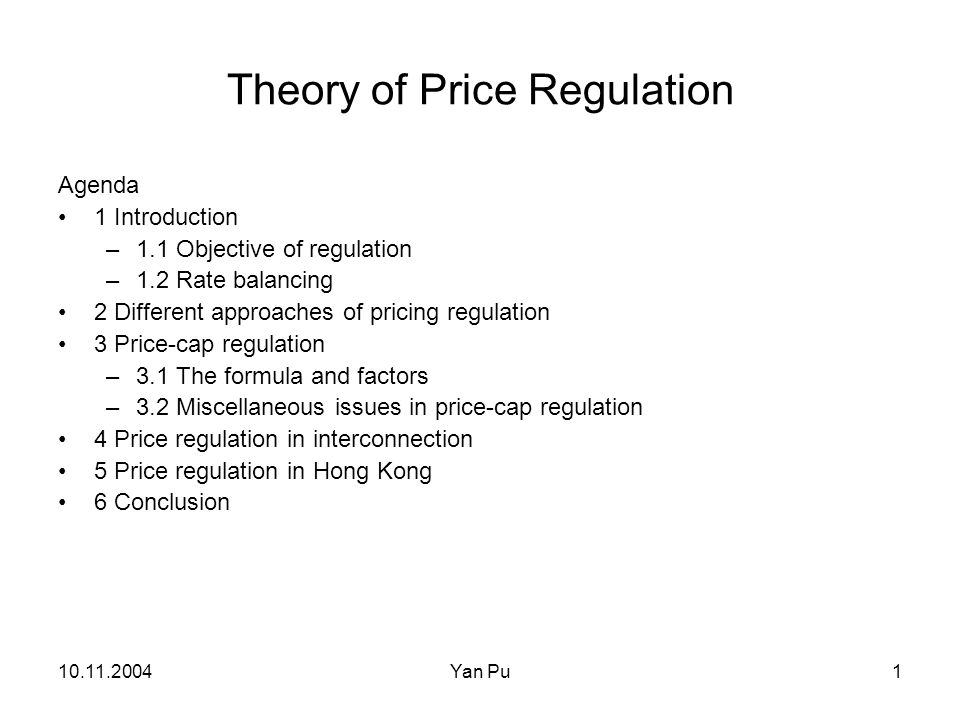 10.11.2004Yan Pu1 Theory of Price Regulation Agenda 1 Introduction –1.1 Objective of regulation –1.2 Rate balancing 2 Different approaches of pricing