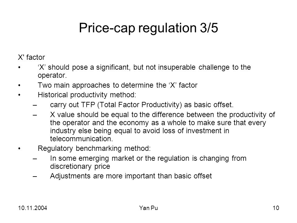 10.11.2004Yan Pu10 Price-cap regulation 3/5 X' factor X should pose a significant, but not insuperable challenge to the operator. Two main approaches
