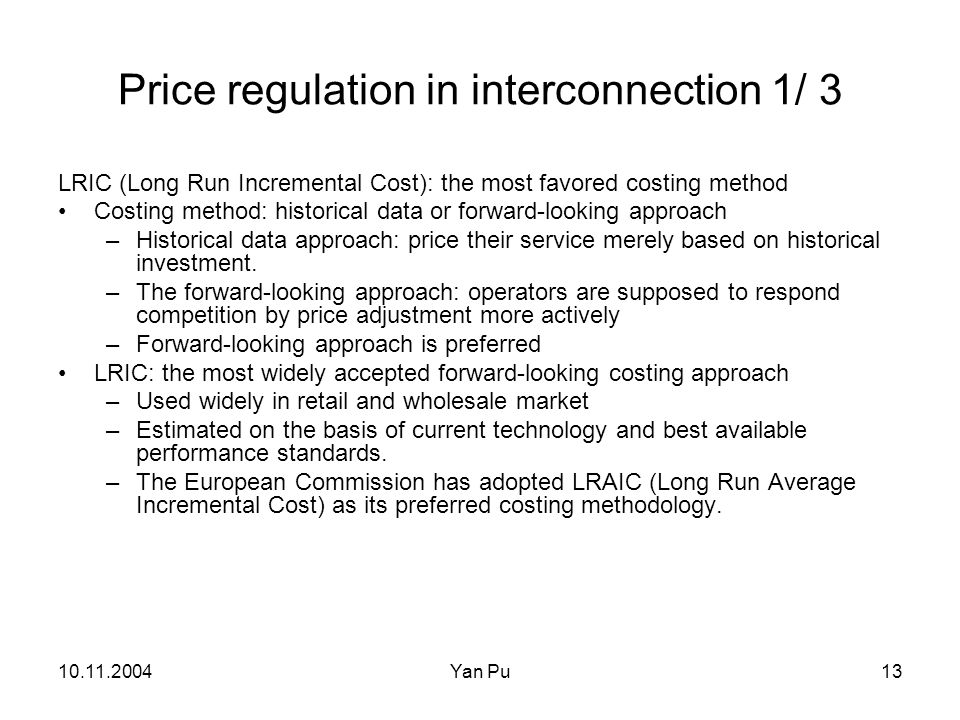 10.11.2004Yan Pu13 Price regulation in interconnection 1/ 3 LRIC (Long Run Incremental Cost): the most favored costing method Costing method: historical data or forward-looking approach –Historical data approach: price their service merely based on historical investment.