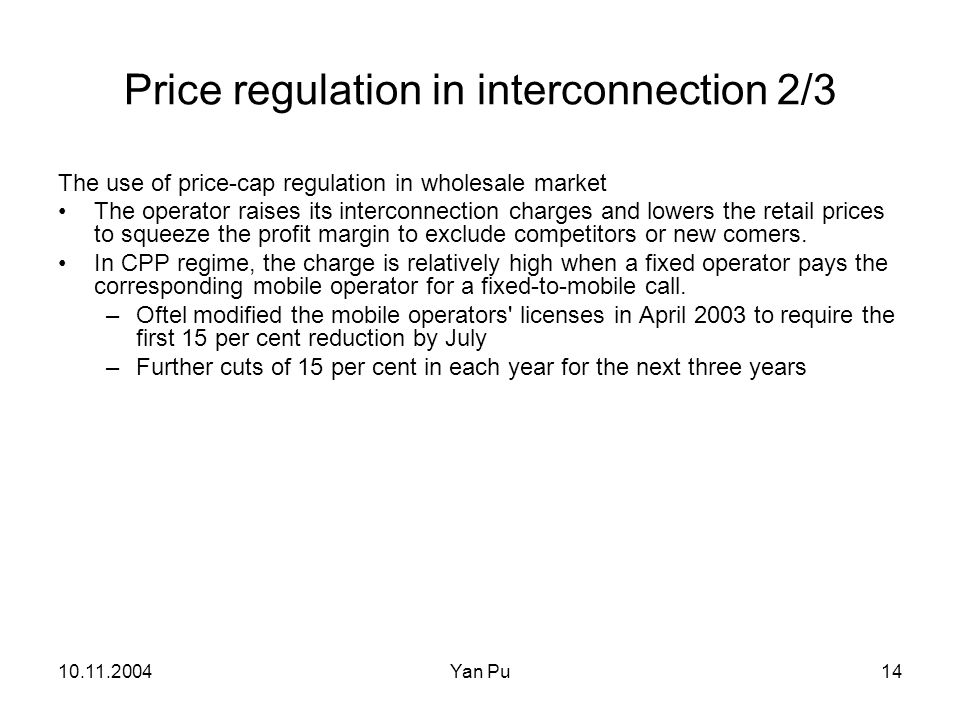 10.11.2004Yan Pu14 Price regulation in interconnection 2/3 The use of price-cap regulation in wholesale market The operator raises its interconnection