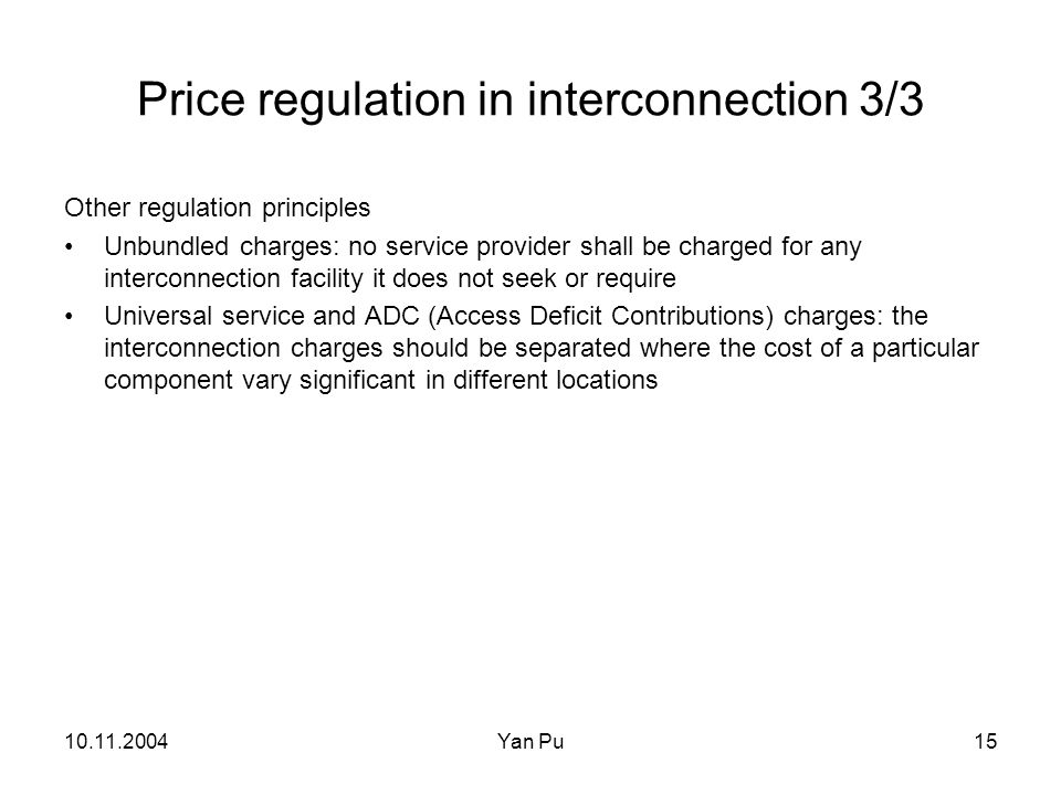 10.11.2004Yan Pu15 Price regulation in interconnection 3/3 Other regulation principles Unbundled charges: no service provider shall be charged for any