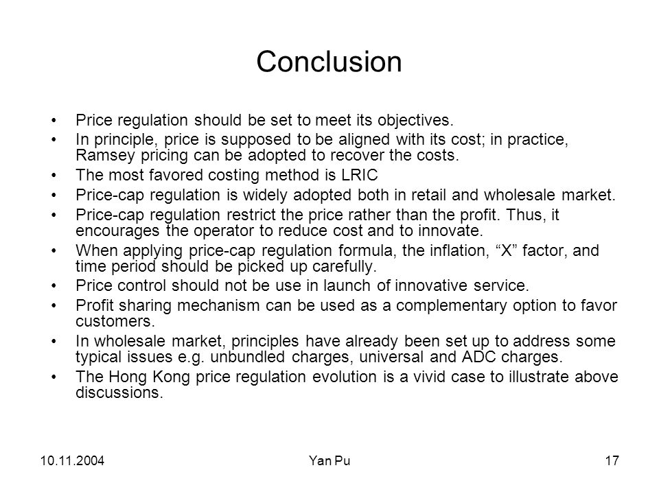10.11.2004Yan Pu17 Conclusion Price regulation should be set to meet its objectives. In principle, price is supposed to be aligned with its cost; in p