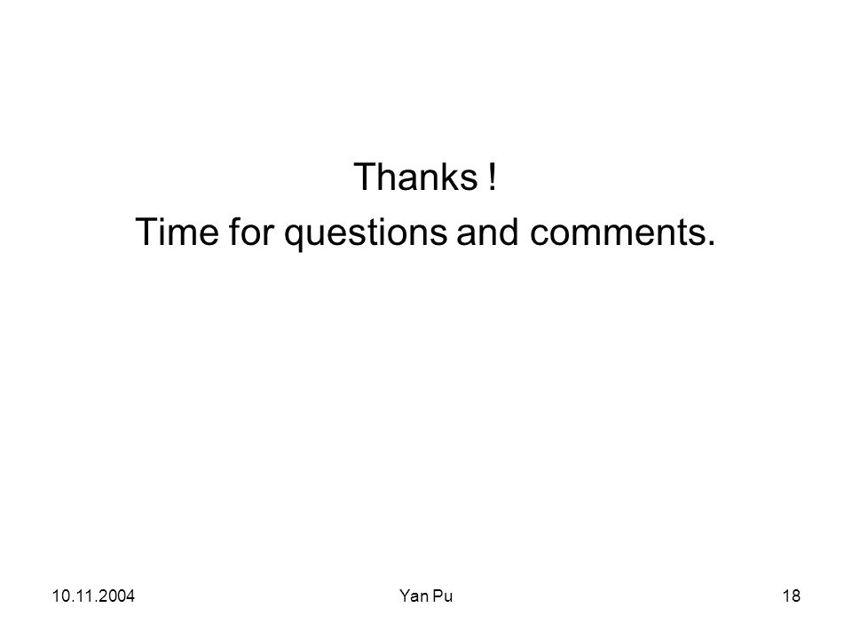 10.11.2004Yan Pu18 Thanks ! Time for questions and comments.
