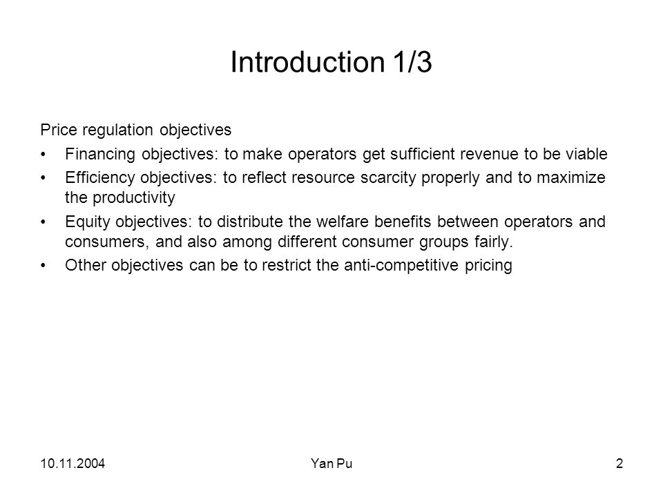 10.11.2004Yan Pu2 Introduction 1/3 Price regulation objectives Financing objectives: to make operators get sufficient revenue to be viable Efficiency