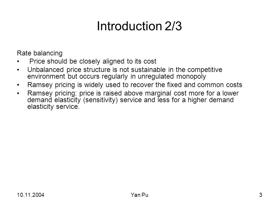 10.11.2004Yan Pu3 Introduction 2/3 Rate balancing Price should be closely aligned to its cost Unbalanced price structure is not sustainable in the competitive environment but occurs regularly in unregulated monopoly Ramsey pricing is widely used to recover the fixed and common costs Ramsey pricing: price is raised above marginal cost more for a lower demand elasticity (sensitivity) service and less for a higher demand elasticity service.