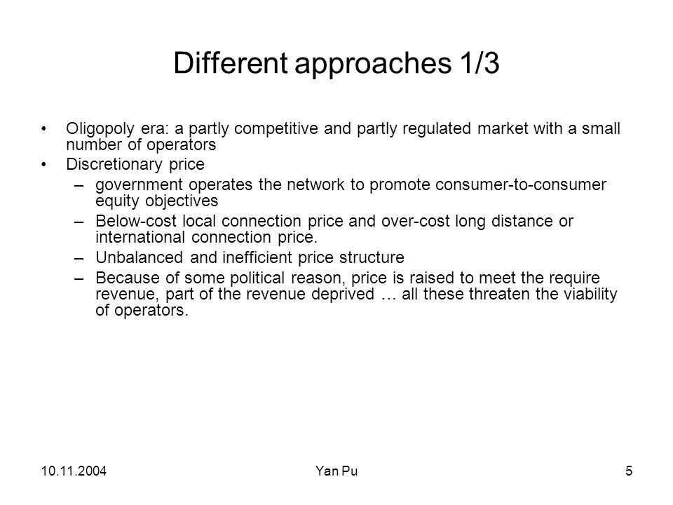 10.11.2004Yan Pu6 Different approaches 2/3 Rate-of-return regulation Aims to limit monopoly profit to a reasonable level Adjust the price to cover the calculated revenue requirement.
