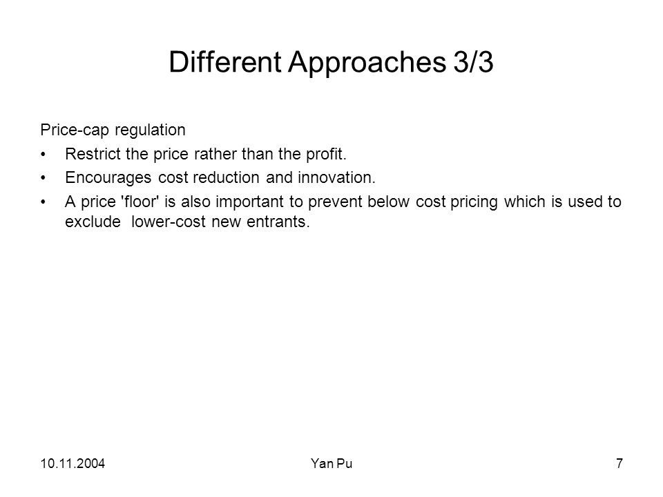 10.11.2004Yan Pu7 Different Approaches 3/3 Price-cap regulation Restrict the price rather than the profit.