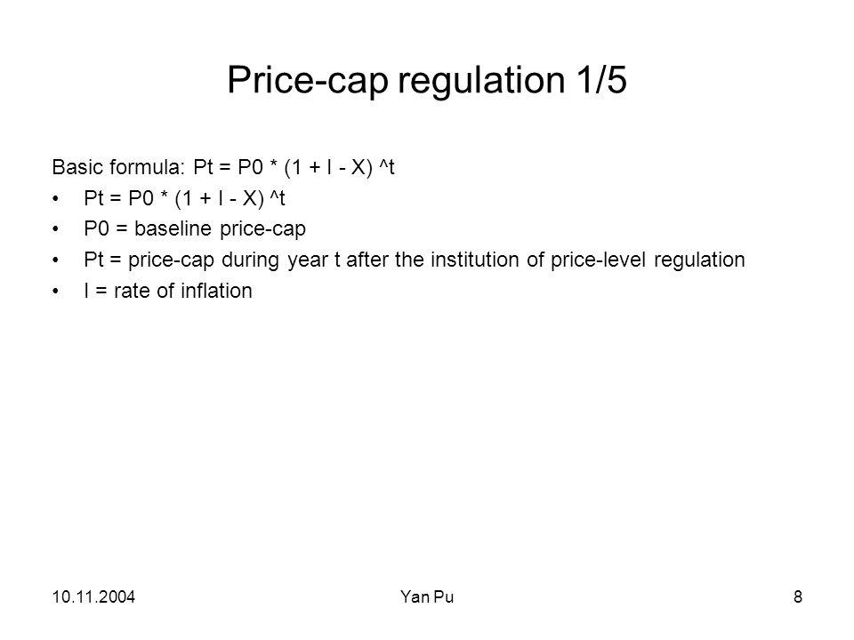 10.11.2004Yan Pu8 Price-cap regulation 1/5 Basic formula: Pt = P0 * (1 + I - X) ^t Pt = P0 * (1 + I - X) ^t P0 = baseline price-cap Pt = price-cap dur