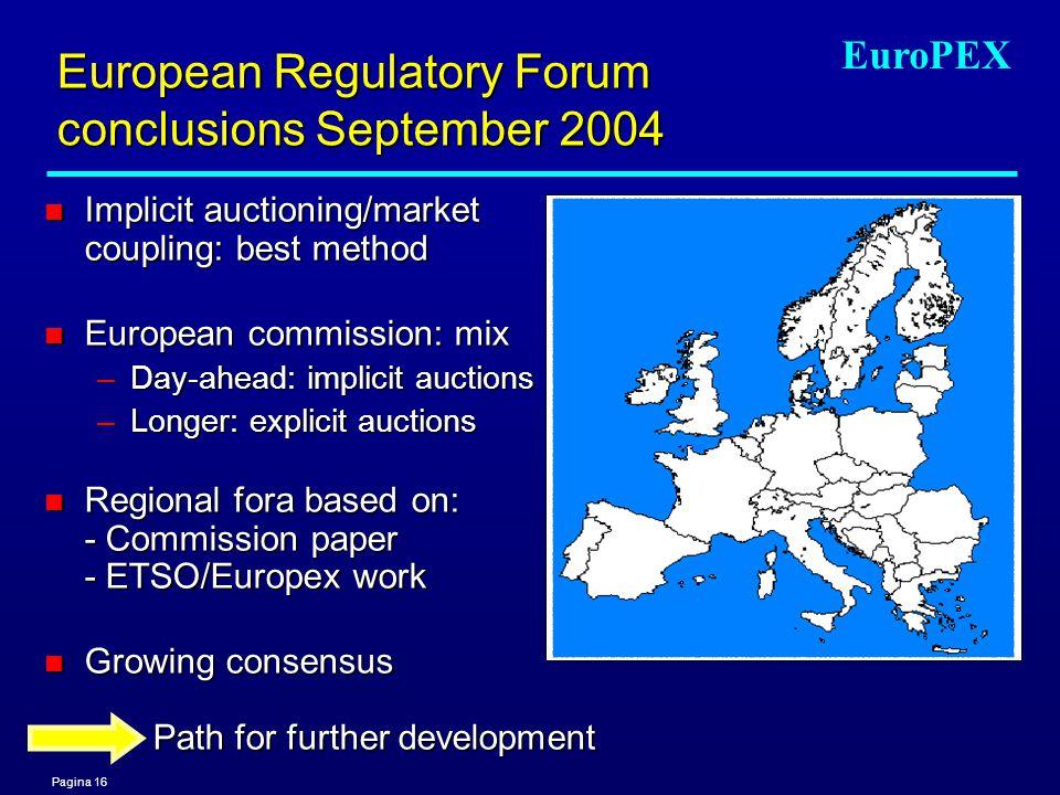 Pagina 16 EuroPEX European Regulatory Forum conclusions September 2004 n Implicit auctioning/market coupling: best method n European commission: mix –