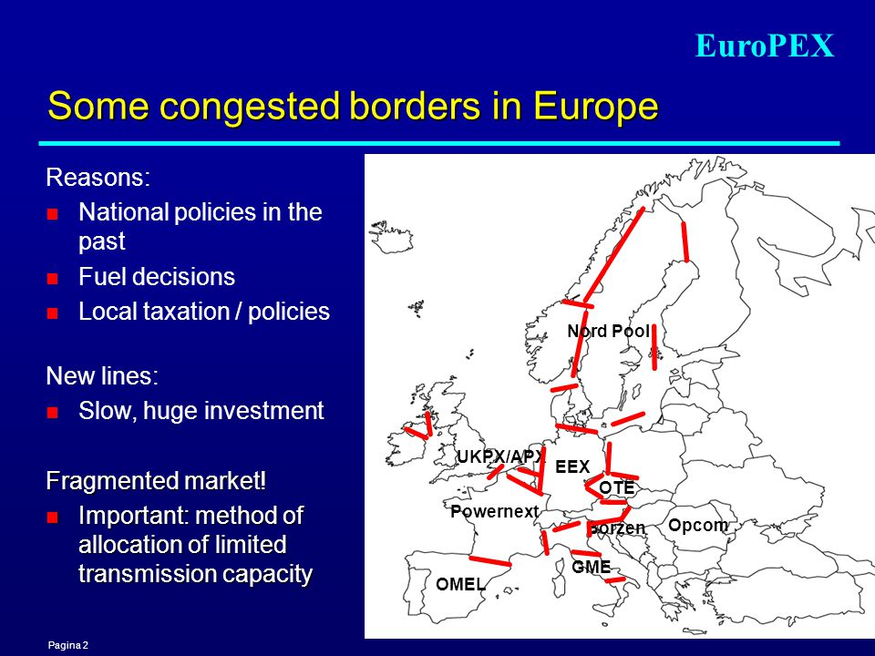 Pagina 2 EuroPEX UKPX/APX Powernext OMEL Borzen GME EEX Opcom Some congested borders in Europe Reasons: n National policies in the past n Fuel decisions n Local taxation / policies New lines: n Slow, huge investment Fragmented market.
